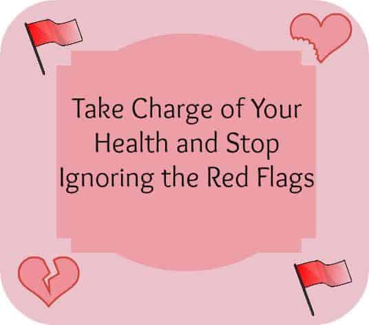 Take Charge of Your Health and Stop Ignoring the Red Flags