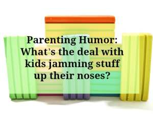 Parenting Humor: What's the Deal with Kids Jamming Stuff up their noses?