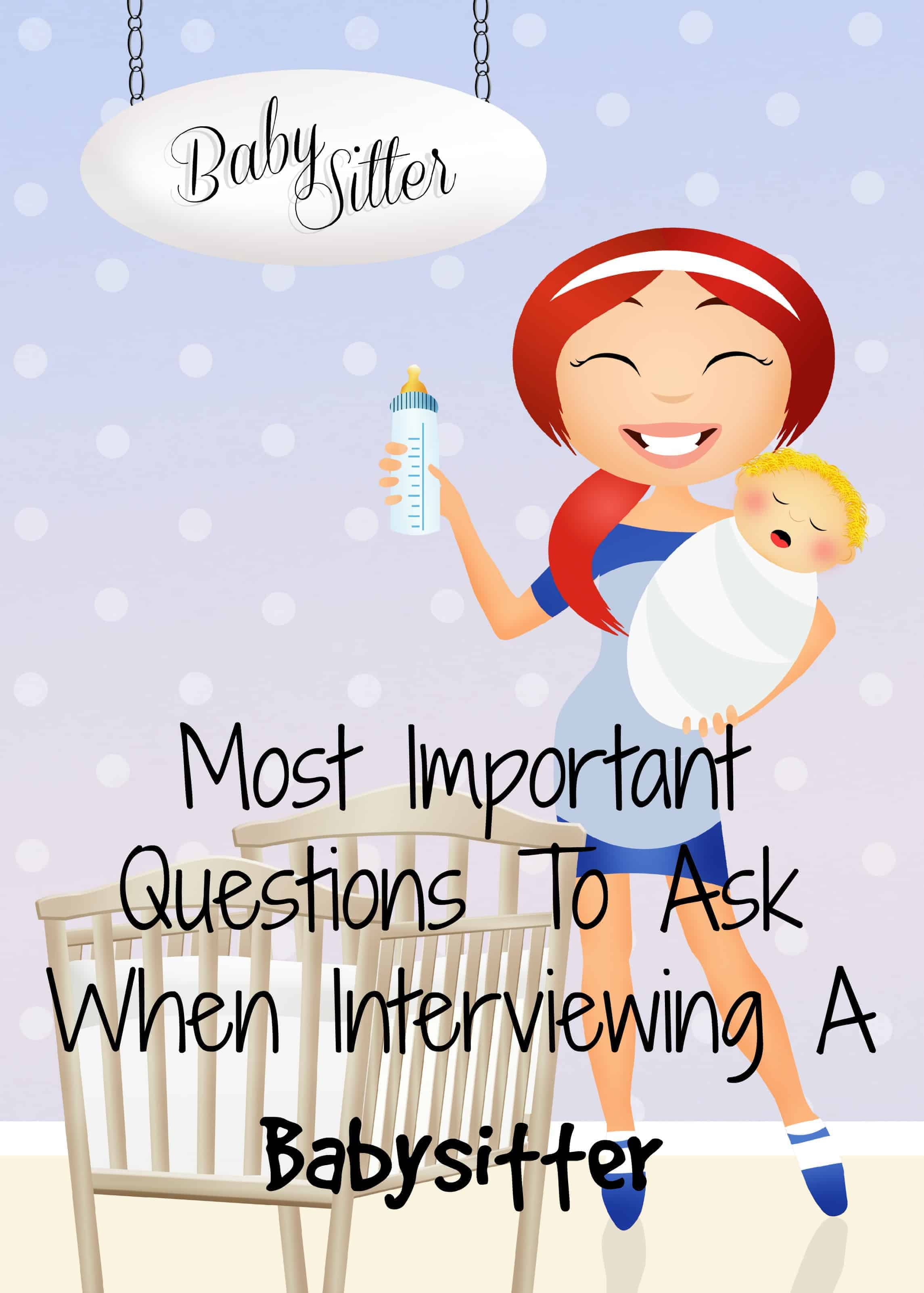 parenting tips important babysitter interview questions what are the important things you need to ask of a new babysitter after all you are putting them in charge of your most precious possessions